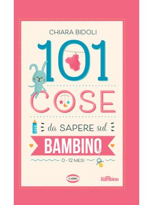 101 cose da sapere sul bambino. 0-12 mesi