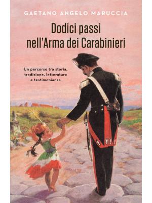 Dodici passi nell'Arma dei Carabinieri. Un percorso tra storia, tradizione, letteratura e testimonianze