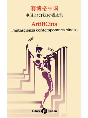 ArtifiCina. Fantascienza contemporanea cinese. Testo cinese a fronte. Ediz. bilingue