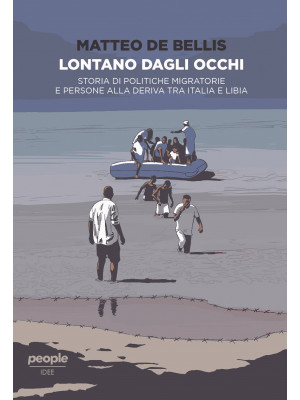 Lontano dagli occhi. Storia di politiche migratorie e persone alla deriva tra Italia e Libia