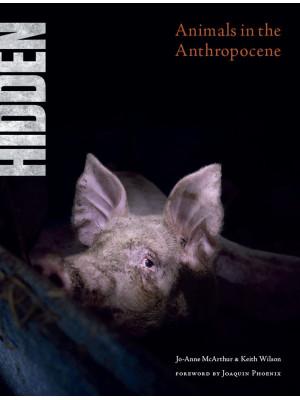 Hidden. Animals in the Anthropocene. Ediz. illustrata