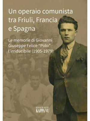 Un operaio comunista tra Friuli, Francia e Spagna. Le memorie di Giovanni Giuseppe Felice «Polo» l'Irriducibile (1905-1979)