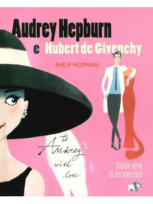 Audrey Hepburn e Hubert de Givenchy. Storia vera di un'amicizia. Ediz. a colori
