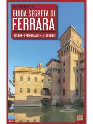 Guida segreta di Ferrara. I luoghi, i personaggi, le leggende