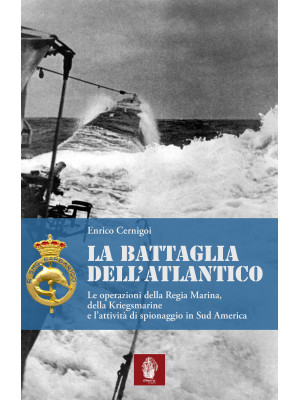 La battaglia dell'atlantico. Le operazioni della Regia Marina, della Kriegsmarine e l'attività di spionaggio in Sud America