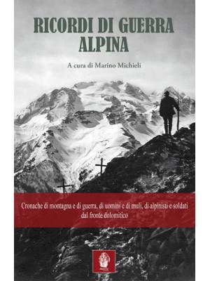 Ricordi di guerra alpina. Cronache di montagna e di guerra, di uomini e di muli, di alpinisti e soldati dal fronte dolomitico