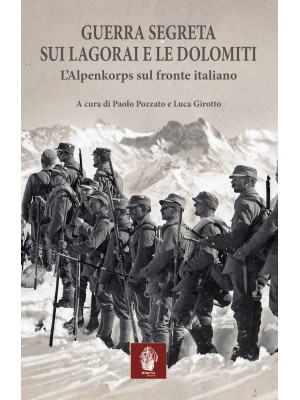 Guerra segreta sui Lagorai e le Dolomiti. L'Alpenkorps sul fronte italiano