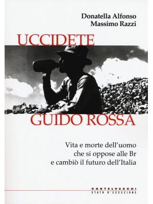 Uccidete Guido Rossa. Vita e morte dell'uomo che si oppose alle Br e cambiò il futuro dell'Italia