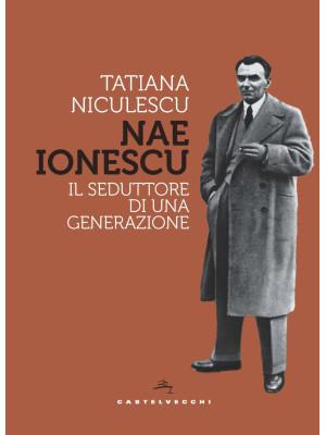 Nae Ionescu. Il seduttore di una generazione