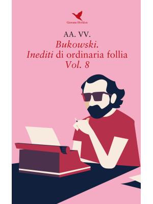 Bukowski. Inediti di ordinaria follia. Vol. 8