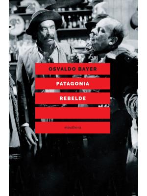 Patagonia rebelde. Una storia di gauchos, bandoleros, anarchici, latifondisti e militari nell'Argentina degli anni Venti