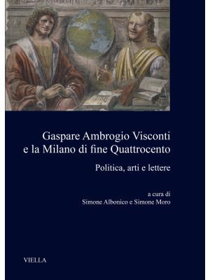 Gaspare Ambrogio Visconti e la Milano di fine quattrocento. Politica, arti e lettere