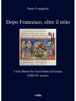 Dopo Francesco, oltre il mito. I frati minori fra Terra Santa ed Europa (XIII-XV secolo)
