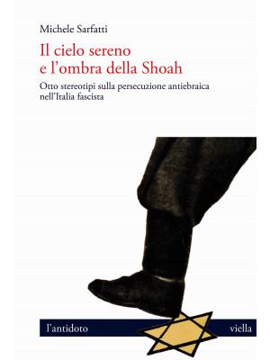 Il cielo sereno e l'ombra della Shoah. Otto stereotipi sulla persecuzione antiebraica nell'Italia fascista