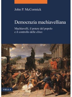 Democrazia machiavelliana. Machiavelli, il potere del popolo e il controllo delle élites