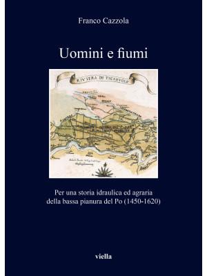 Uomini e fiumi. Per una storia idraulica ed agraria della bassa pianura del Po (1450-1620)