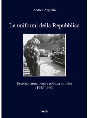 Le uniformi della Repubblica. Esercito, armamenti e politica in Italia (1945-1949)
