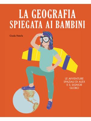 La geografia spiegata ai bambini. Le avventure spaziali di Alex e il signor Globo. Ediz. a colori