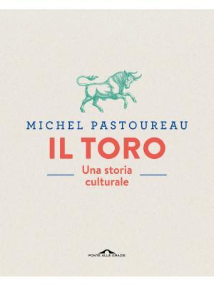 Il toro. Una storia culturale. Ediz. a colori