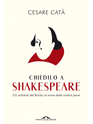 Chiedilo a Shakespeare. Gli antidoti del Bardo al mare delle nostre pene