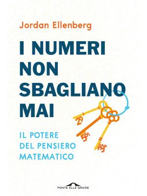 I numeri non sbagliano mai. Il potere del pensiero matematico. Nuova ediz.