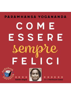 Come essere sempre felici letto da Vivek Riccardo Sardonè. Audiolibro. CD Audio formato MP3. Ediz. integrale
