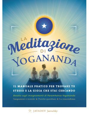 La meditazione di Yogananda. Il manuale pratico per trovare te stesso e la gioia che stai cercando