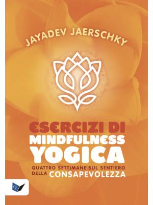 Esercizi di mindfulness yogica. Quattro settimane sul sentiero della consapevolezza
