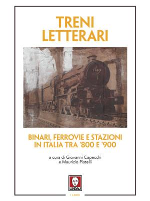 Treni letterari. Binari, ferrovie e stazioni in Italia tra '800 e '900