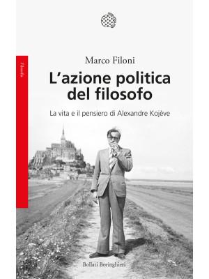 L'azione politica del filosofo. La vita e il pensiero di Alexandre Kojève