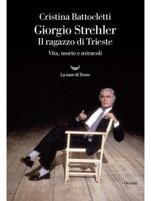Giorgio Strehler. Il ragazzo di Trieste. Vita, morte e miracoli
