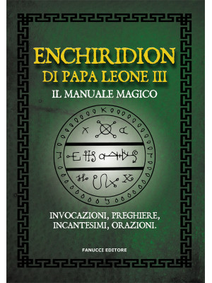 Enchiridion di papa Leone III. Il manuale magico. Invocazioni, preghiere, incantesimi, orazioni