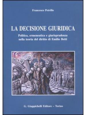 La decisione giuridica. Politica, ermeneutica e giurisprudenza nella teoria del diritto di Emilio Betti