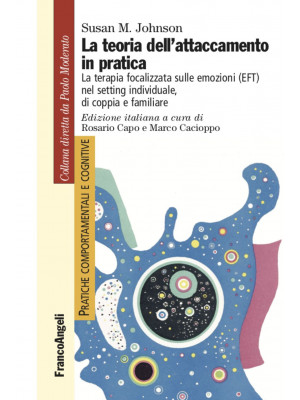 La teoria dell'attaccamento in pratica. La terapia focalizzata sulle emozioni (EFT) nel setting individuale, di coppia e familiare