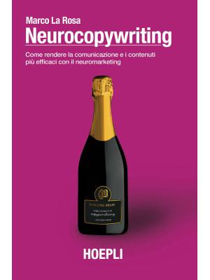 Neurocopywriting. Come rendere la comunicazione e i contenuti più efficaci con il neuromarketing