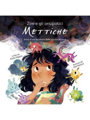 Zoe e gli antipatici mettiche. Storia di una bambina e delle sue piccole ansie. Ediz. a colori