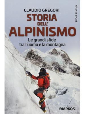 Storia dell'alpinismo. Le grandi sfide tra l'uomo e la montagna