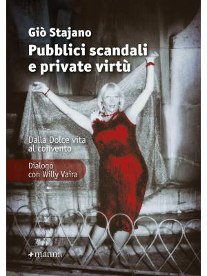 Pubblici scandali e private virtù. Dalla Dolce Vita al convento. Dialogo con Willy Vaira. Nuova ediz.