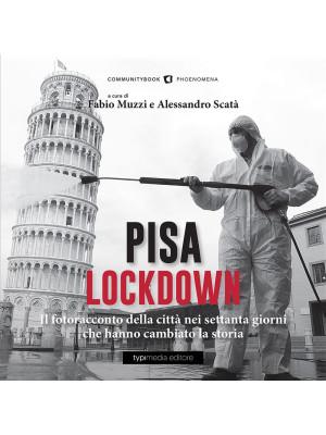 Pisa Lockdown. Il fotoracconto della città nei settanta giorni che hanno cambiato la storia. Ediz. illustrata