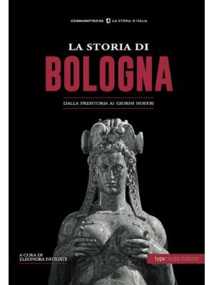 La storia di Bologna. Dalla preistoria ai giorni nostri