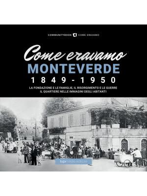 Come eravamo Monteverde. 1849-1950. La fondazione e le famiglie, le guerre e la ricostruzione. Il quartiere nelle immagini degli abitanti