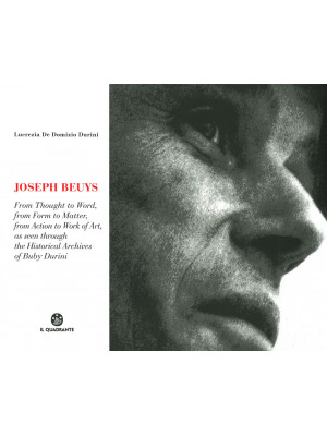 Joseph Beuys. Dal pensiero alla parola, dalla forma alla materia, dall'azione all'opera, attraverso le immagini dell'Archivio Storico di Buby Durini. Ediz. inglese