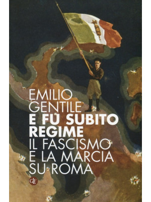 E fu subito regime. Il fascismo e la marcia su Roma