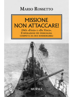 Missione non attaccare! 1943: «Finzi» e «Da Vinci». L'operazione più pericolosa compiuta da due sommergibili