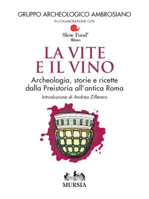Le vite e il vino. Archeologia, storie e ricette dalla preistoria all'antica Roma