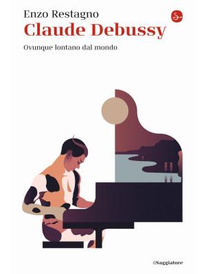 Claude Debussy. Ovunque lontano dal mondo