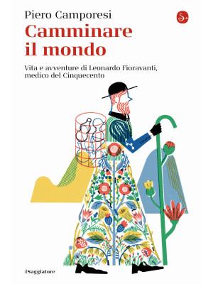 Camminare il mondo. Vita e avventure di Leonardo Fioravanti, medico del Cinquecento