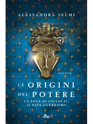 Le origini del potere. La saga di Giulio II, il papa guerriero