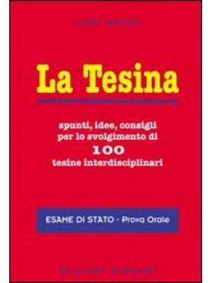 La tesina. Spunti, idee, consigli per lo svolgimento di 100 tesine interdisciplinari. Esame di stato. Prova orale