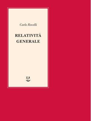 Relatività generale. Una semplice introduzione. Idee, struttura concettuale, buchi neri, onde gravitazionali, cosmologia e cenni di gravità quantistica